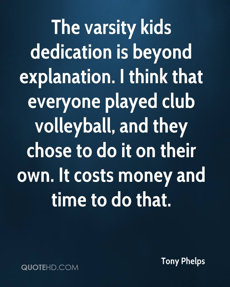 The varsity kids dedication is beyond explanation. I think that everyone played club volleyball, and they chose to do it on their own. It costs money and time to do that.