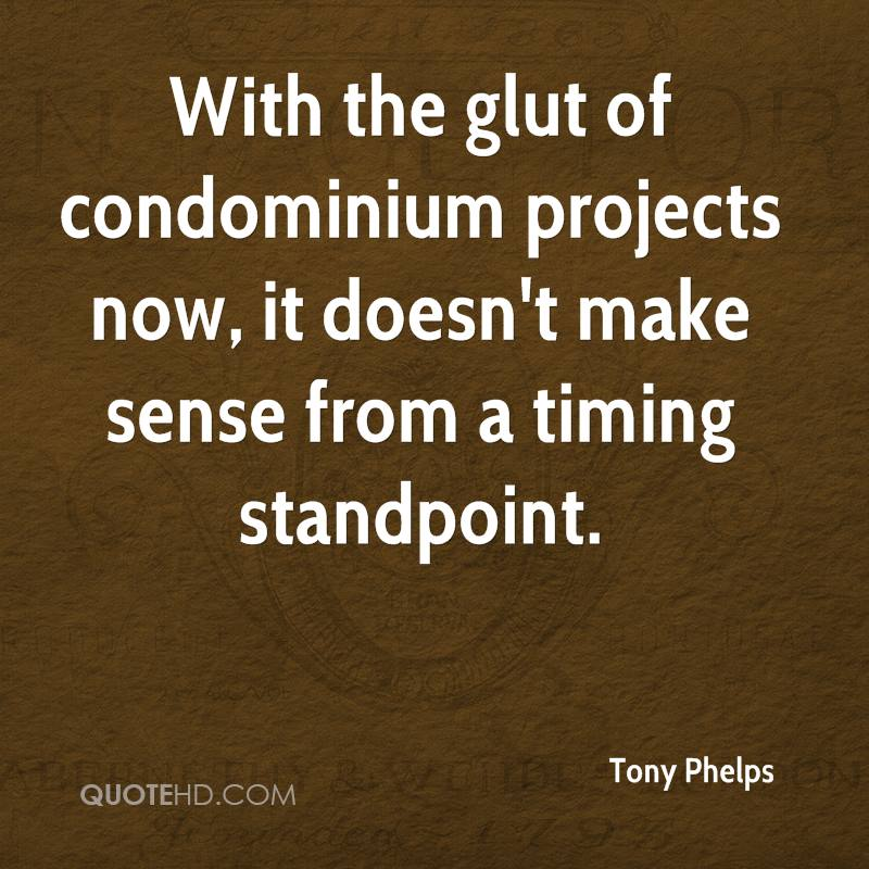 With the glut of condominium projects now, it doesn't make sense from a timing standpoint.