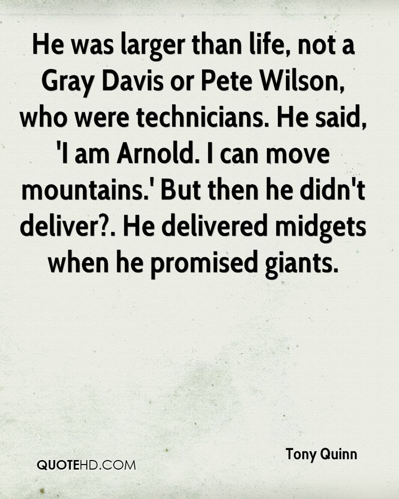 He was larger than life, not a Gray Davis or Pete Wilson, who were technicians. He said, 'I am Arnold. I can move mountains.' But then he didn't deliver?. He delivered midgets when he promised giants.