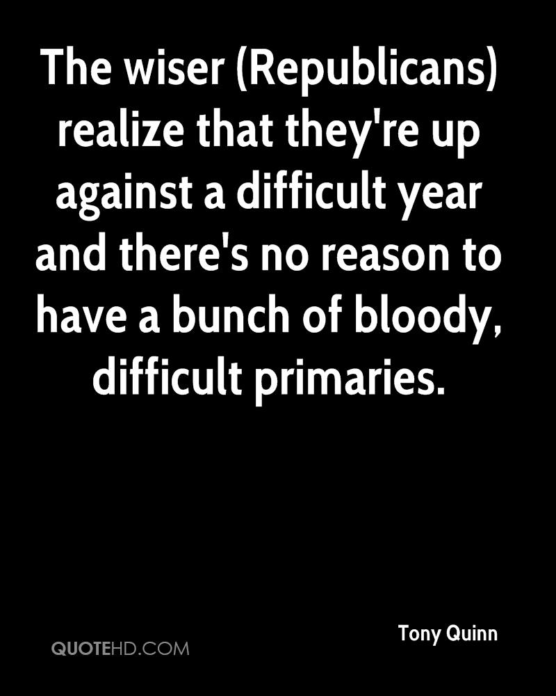 The wiser (Republicans) realize that they're up against a difficult year and there's no reason to have a bunch of bloody, difficult primaries.