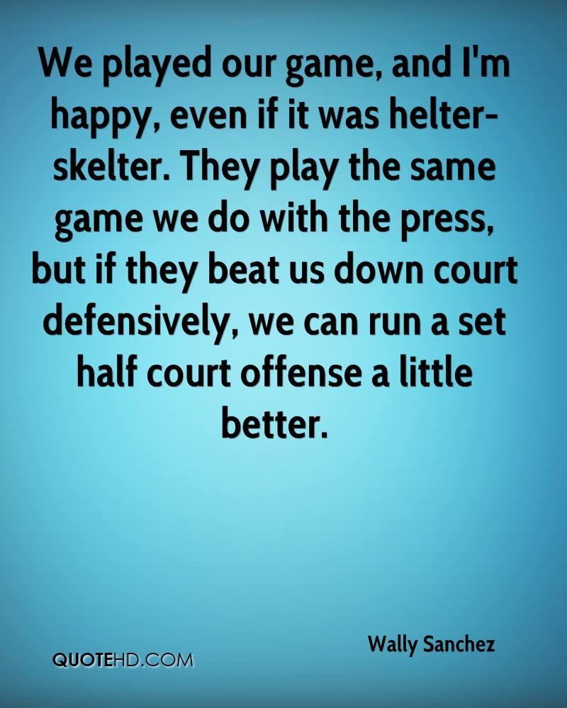 We played our game, and I'm happy, even if it was helter-skelter. They play the same game we do with the press, but if they beat us down court defensively, we can run a set half court offense a little better.