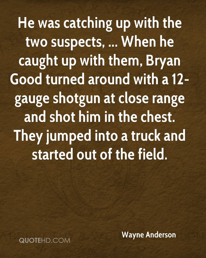 He was catching up with the two suspects, ... When he caught up with them, Bryan Good turned around with a 12-gauge shotgun at close range and shot him in the chest. They jumped into a truck and started out of the field.