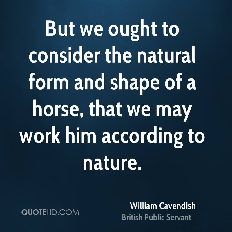 But we ought to consider the natural form and shape of a horse, that we may work him according to nature.