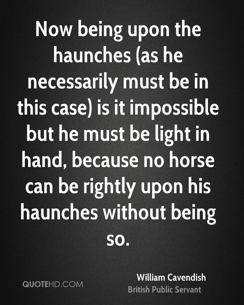 Now being upon the haunches (as he necessarily must be in this case) is it impossible but he must be light in hand, because no horse can be rightly upon his haunches without being so.