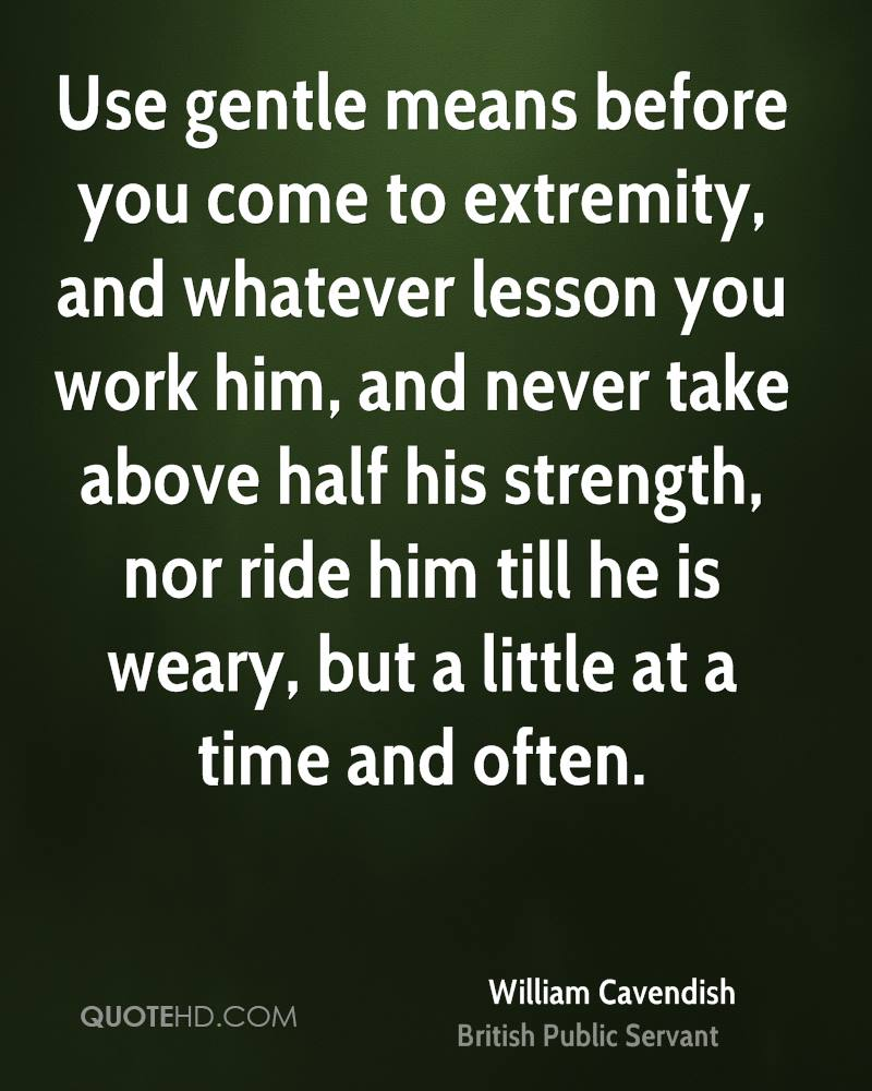 Use gentle means before you come to extremity, and whatever lesson you work him, and never take above half his strength, nor ride him till he is weary, but a little at a time and often.