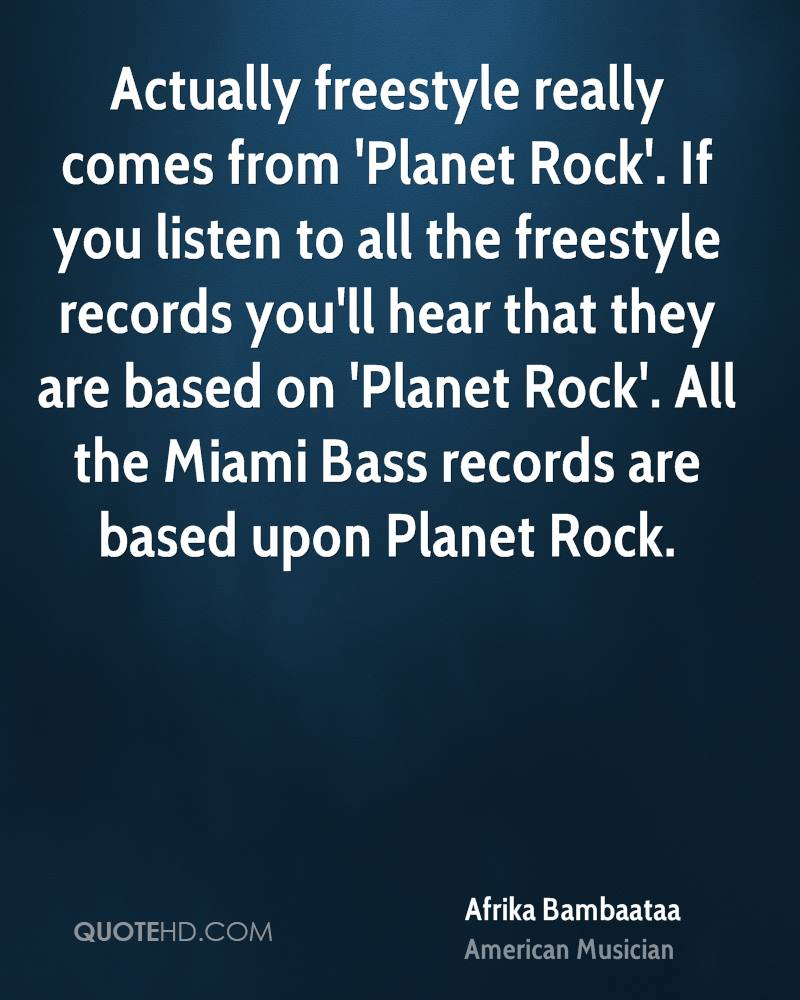 Actually freestyle really comes from 'Planet Rock'. If you listen to all the freestyle records you'll hear that they are based on 'Planet Rock'. All the Miami Bass records are based upon Planet Rock.