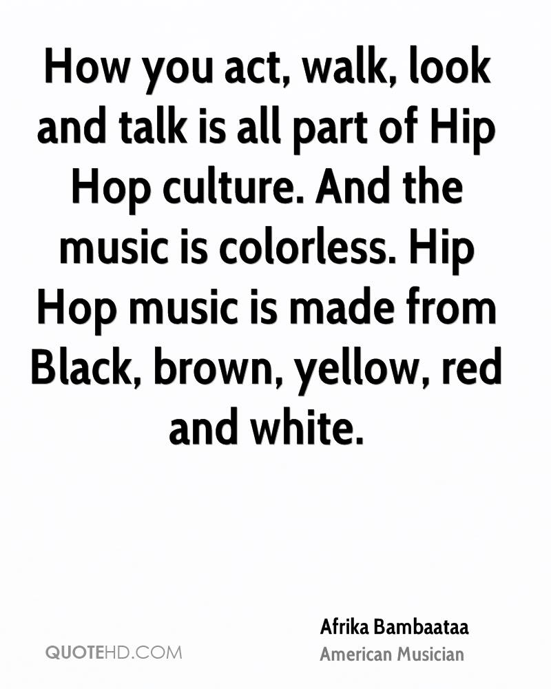 How you act, walk, look and talk is all part of Hip Hop culture. And the music is colorless. Hip Hop music is made from Black, brown, yellow, red and white.