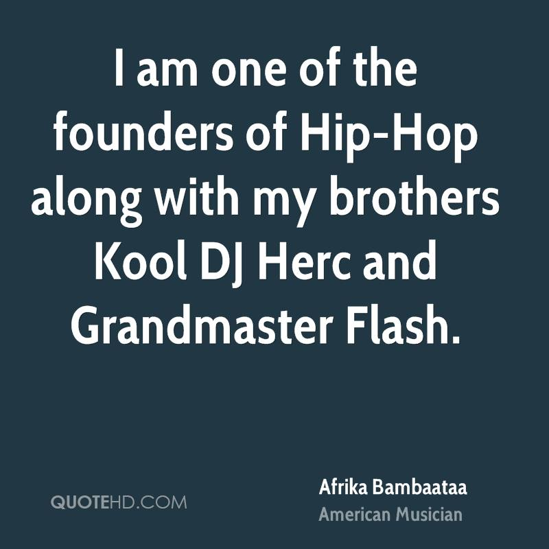 I am one of the founders of Hip-Hop along with my brothers Kool DJ Herc and Grandmaster Flash.