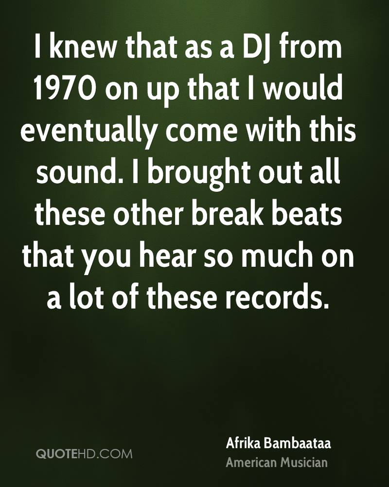 I knew that as a DJ from 1970 on up that I would eventually come with this sound. I brought out all these other break beats that you hear so much on a lot of these records.