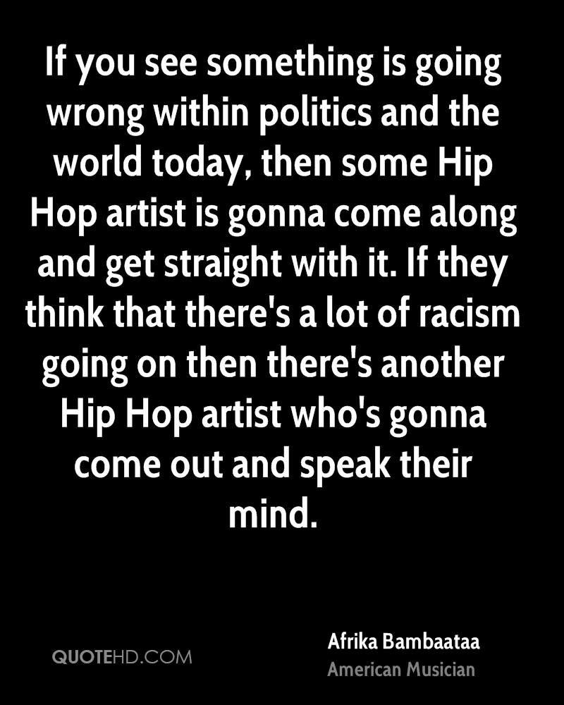 If you see something is going wrong within politics and the world today, then some Hip Hop artist is gonna come along and get straight with it. If they think that there's a lot of racism going on then there's another Hip Hop artist who's gonna come out and speak their mind.