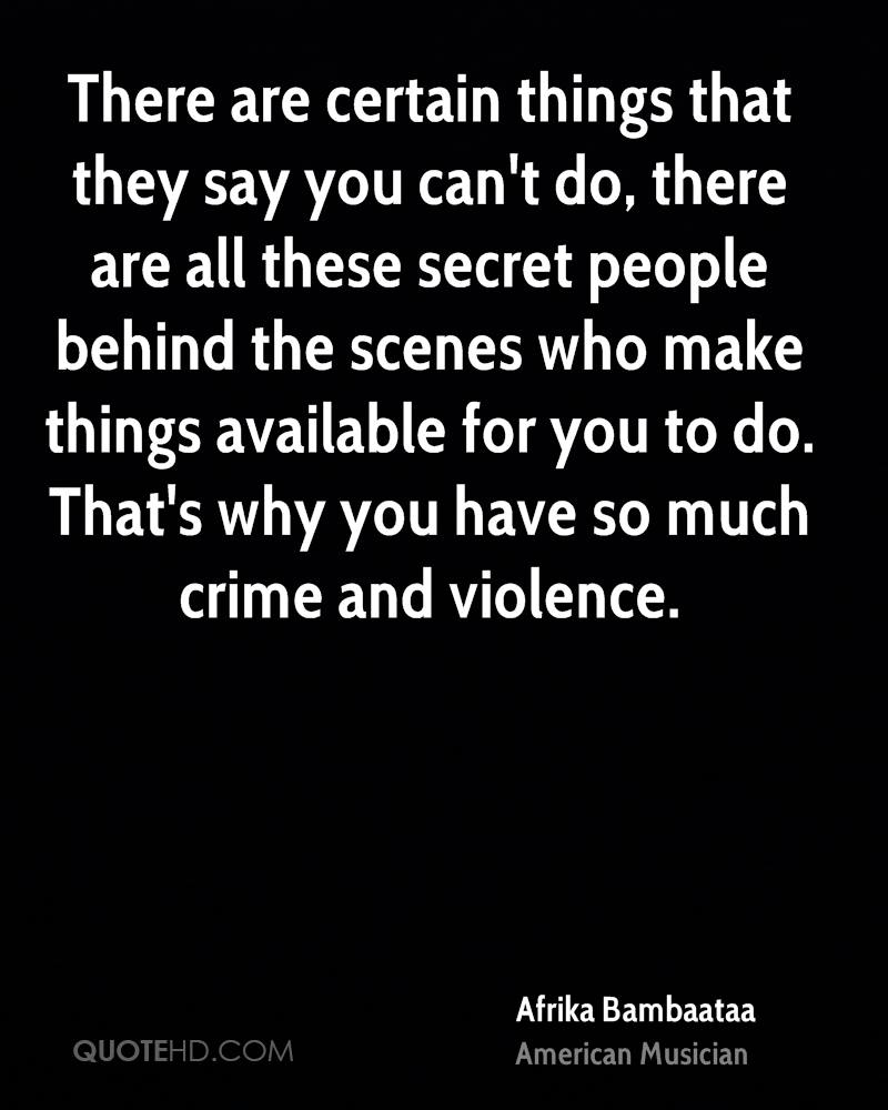 There are certain things that they say you can't do, there are all these secret people behind the scenes who make things available for you to do. That's why you have so much crime and violence.