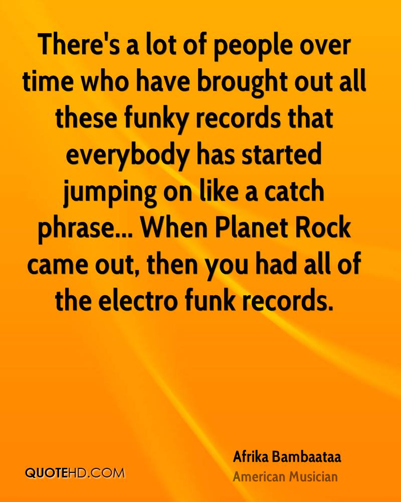 There's a lot of people over time who have brought out all these funky records that everybody has started jumping on like a catch phrase... When Planet Rock came out, then you had all of the electro funk records.