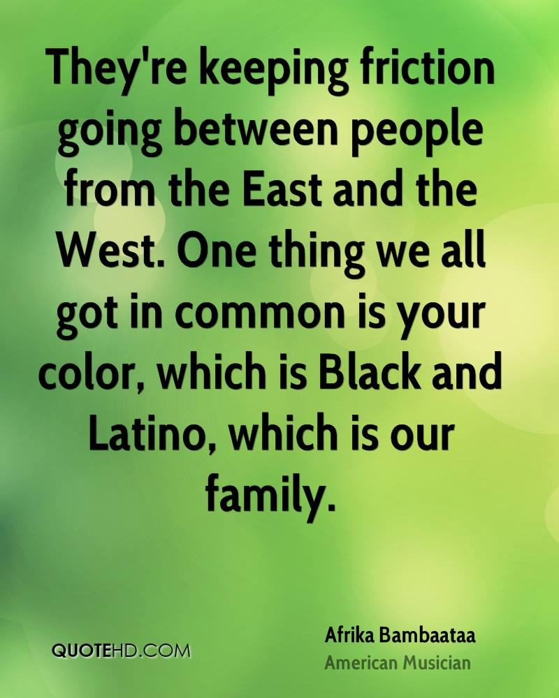 They're keeping friction going between people from the East and the West. One thing we all got in common is your color, which is Black and Latino, which is our family.