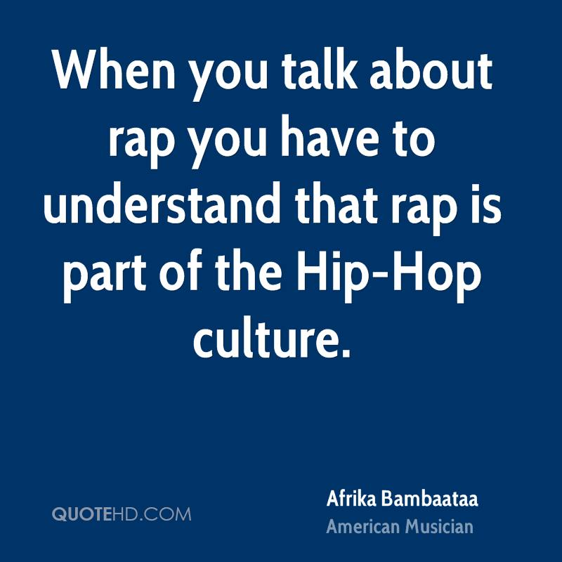 When you talk about rap you have to understand that rap is part of the Hip-Hop culture.