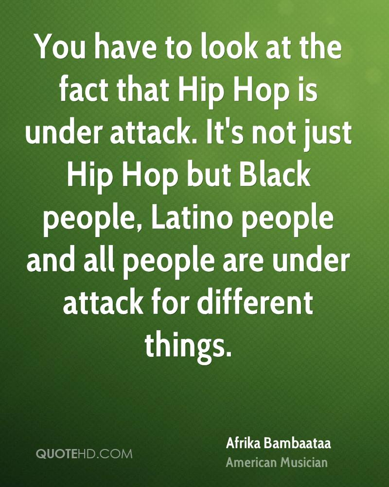 You have to look at the fact that Hip Hop is under attack. It's not just Hip Hop but Black people, Latino people and all people are under attack for different things.