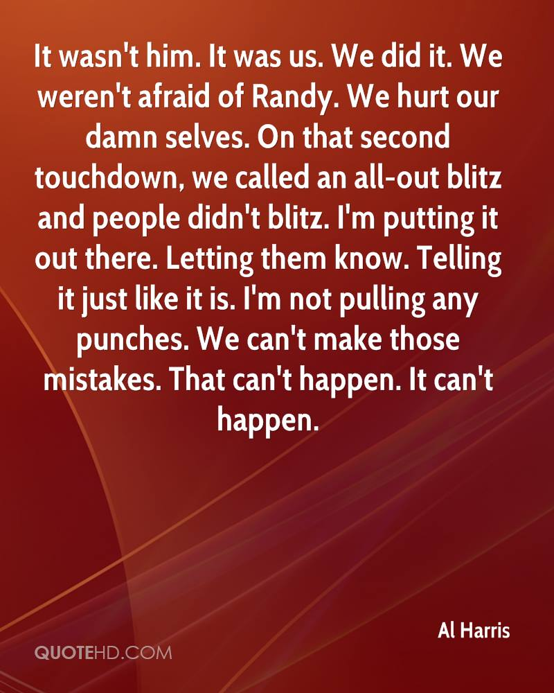 It wasn't him. It was us. We did it. We weren't afraid of Randy. We hurt our damn selves. On that second touchdown, we called an all-out blitz and people didn't blitz. I'm putting it out there. Letting them know. Telling it just like it is. I'm not pulling any punches. We can't make those mistakes. That can't happen. It can't happen.