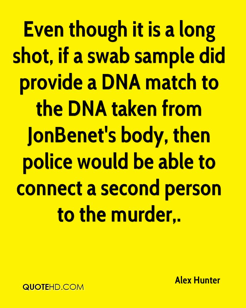 Even though it is a long shot, if a swab sample did provide a DNA match to the DNA taken from JonBenet's body, then police would be able to connect a second person to the murder.