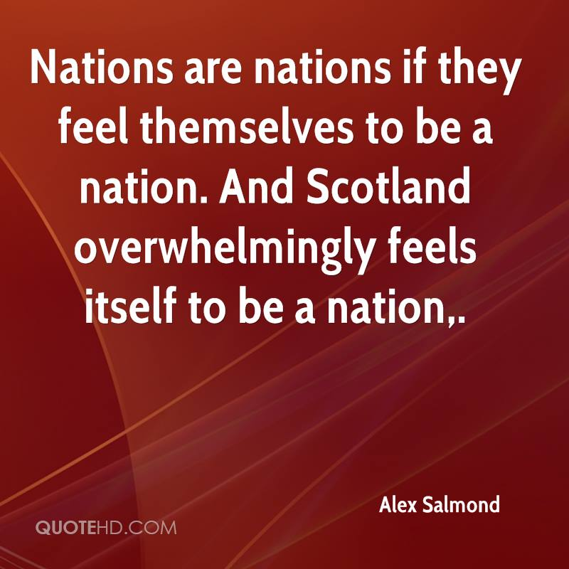 Nations are nations if they feel themselves to be a nation. And Scotland overwhelmingly feels itself to be a nation.