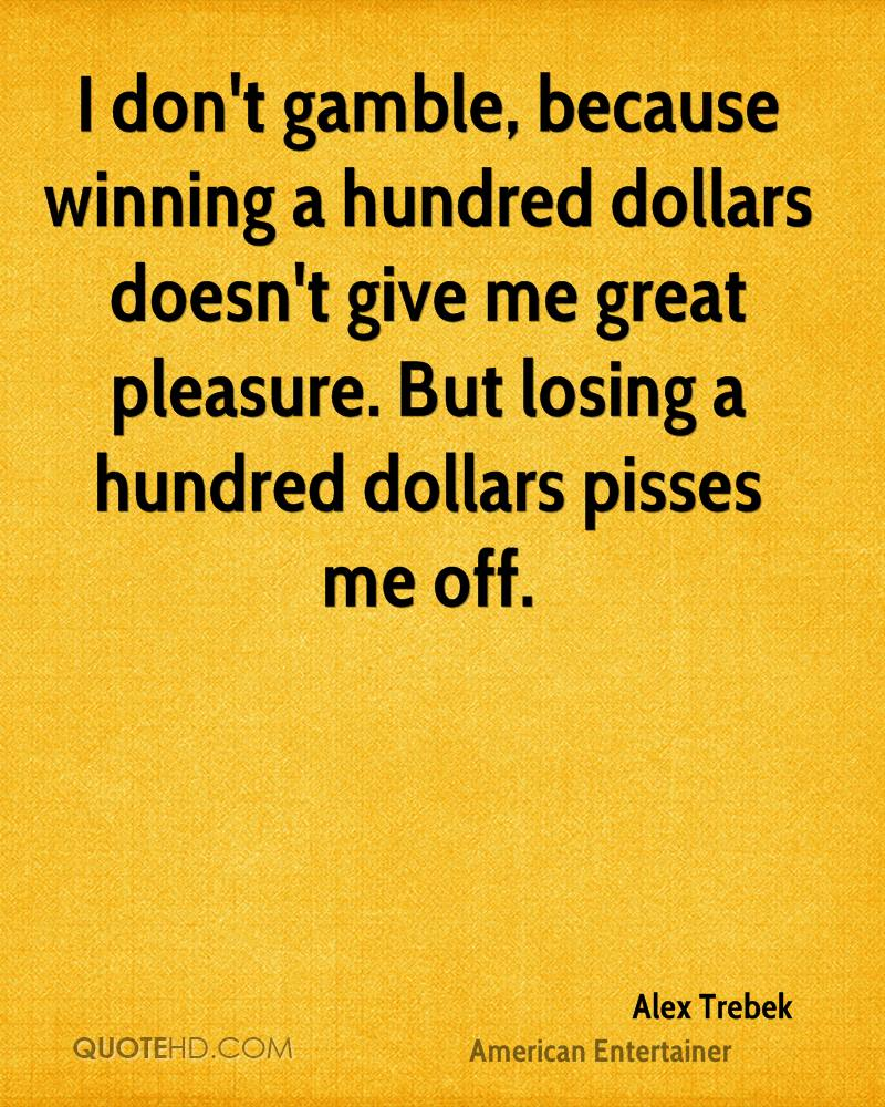 I don't gamble, because winning a hundred dollars doesn't give me great pleasure. But losing a hundred dollars pisses me off.