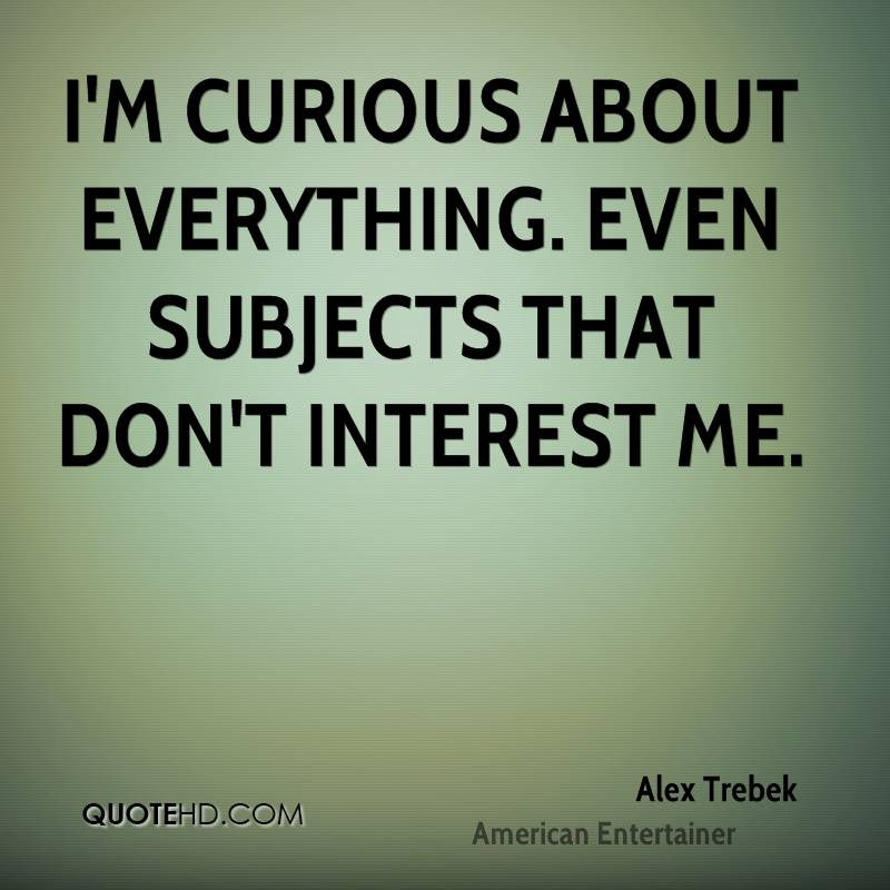 I'm curious about everything. Even subjects that don't interest me.