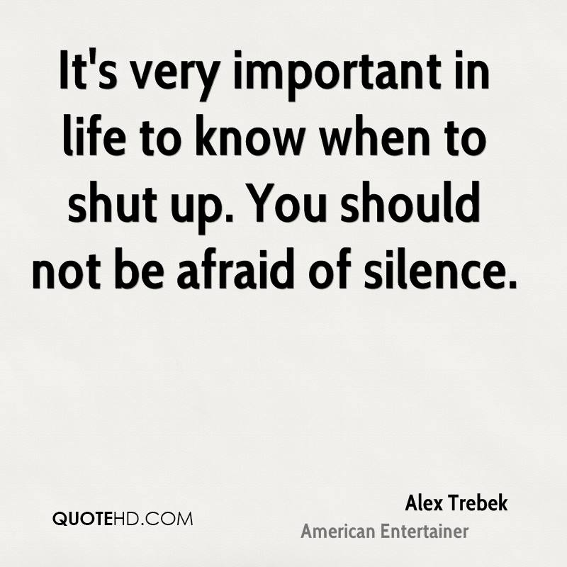It's very important in life to know when to shut up. You should not be afraid of silence.