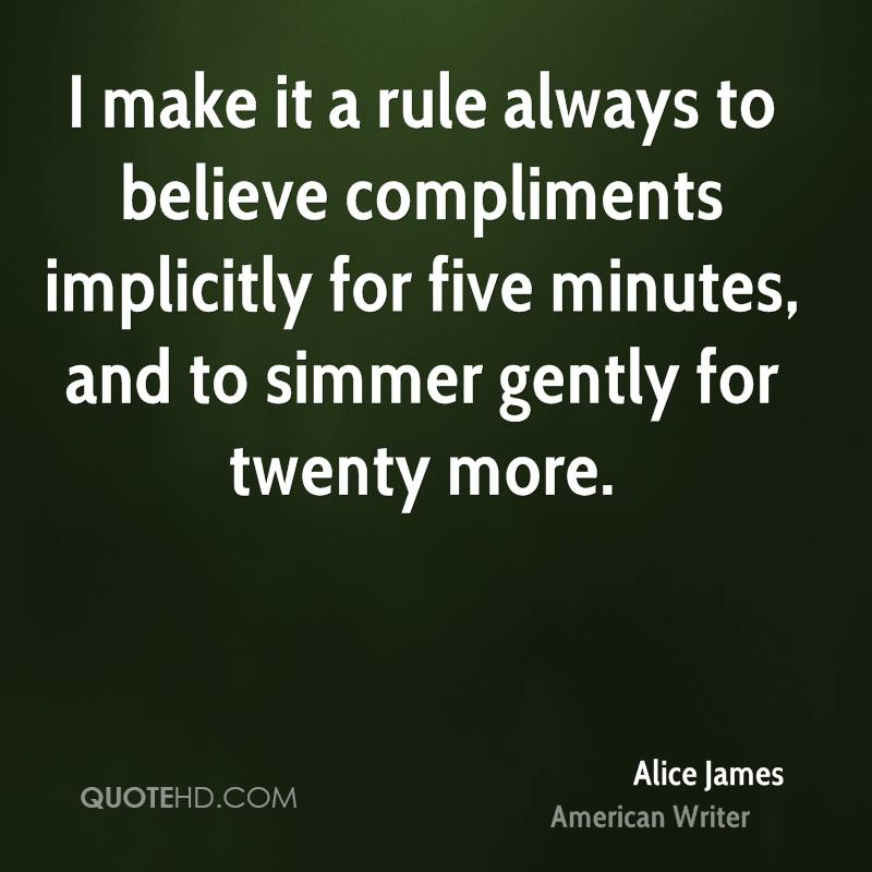 I make it a rule always to believe compliments implicitly for five minutes, and to simmer gently for twenty more.