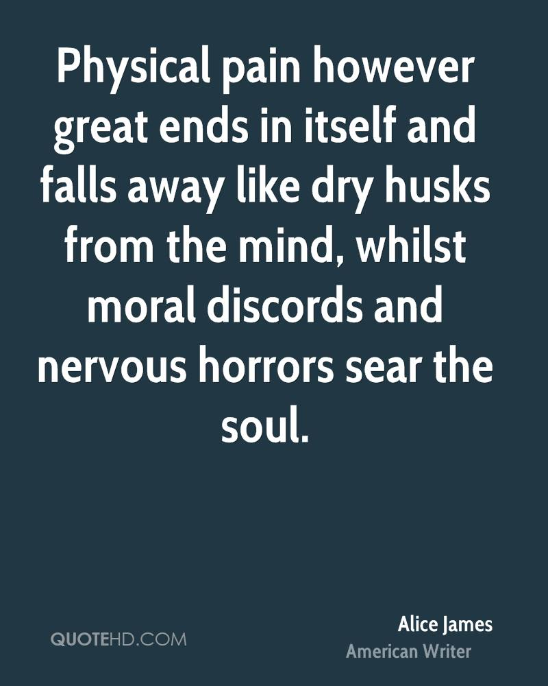 Physical pain however great ends in itself and falls away like dry husks from the mind, whilst moral discords and nervous horrors sear the soul.