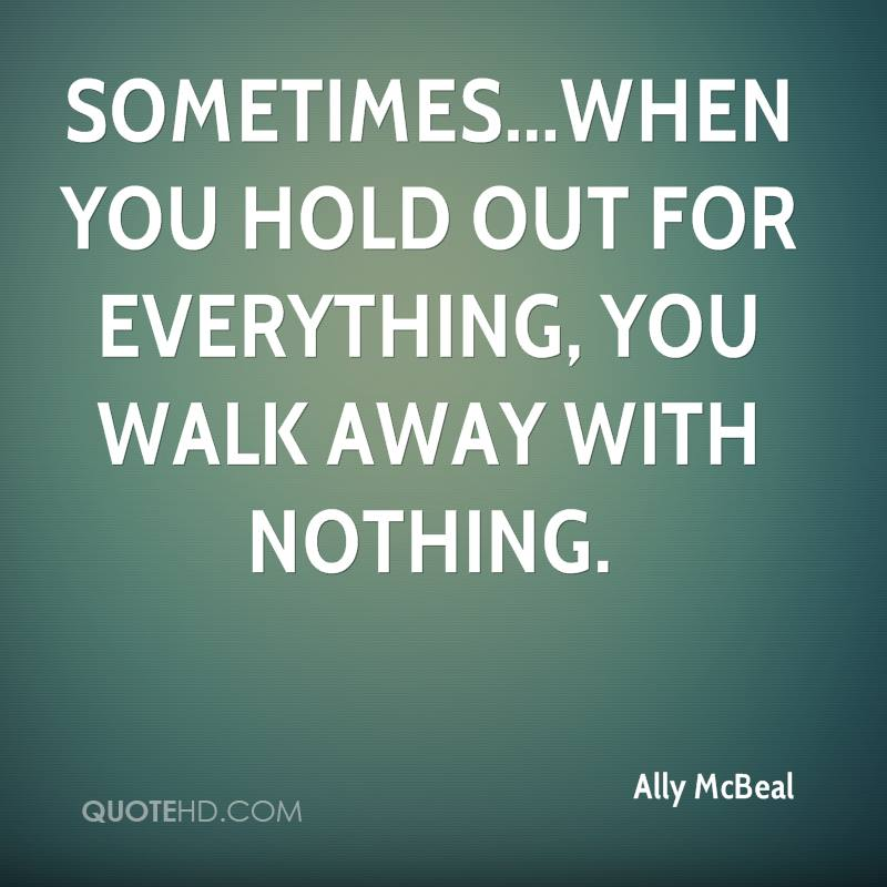 Sometimes...when you hold out for everything, you walk away with nothing.