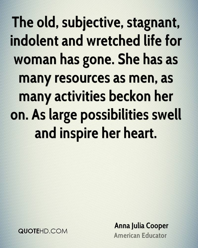 The old, subjective, stagnant, indolent and wretched life for woman has gone. She has as many resources as men, as many activities beckon her on. As large possibilities swell and inspire her heart.