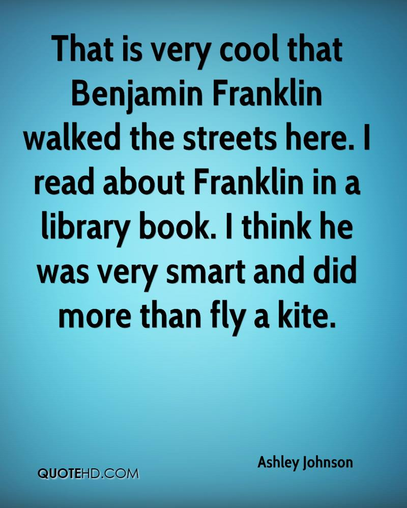 That is very cool that Benjamin Franklin walked the streets here. I read about Franklin in a library book. I think he was very smart and did more than fly a kite.