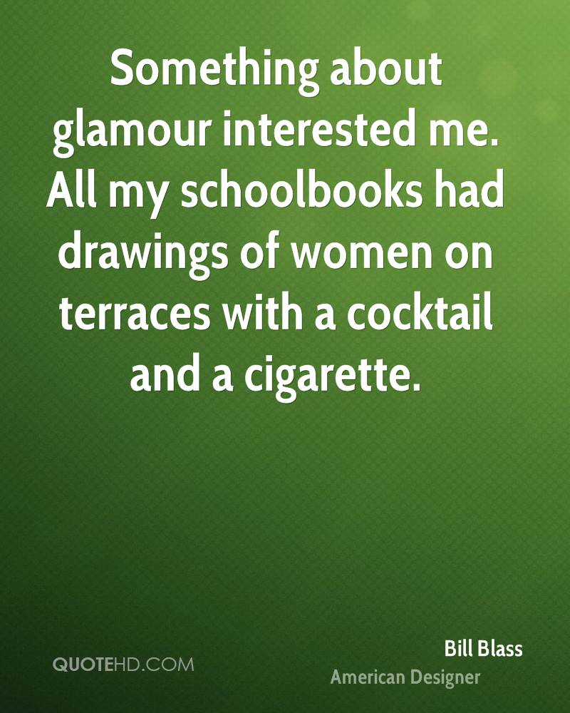 Something about glamour interested me. All my schoolbooks had drawings of women on terraces with a cocktail and a cigarette.