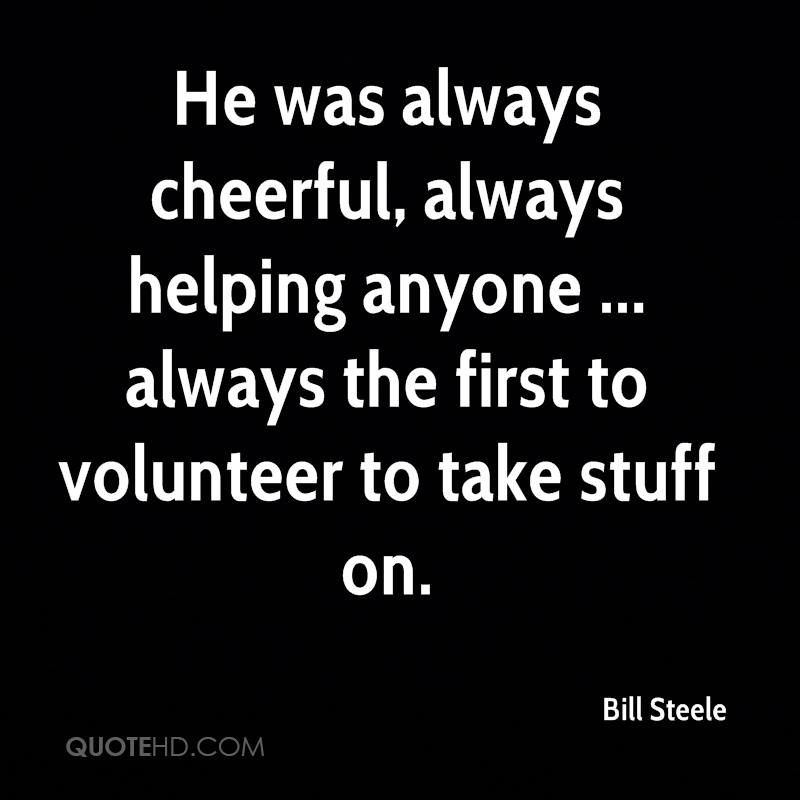 He was always cheerful, always helping anyone ... always the first to volunteer to take stuff on.