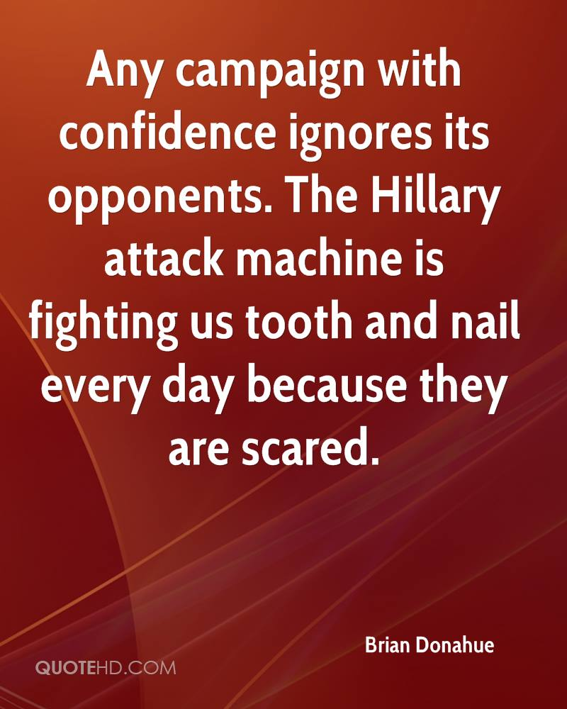 Any campaign with confidence ignores its opponents. The Hillary attack machine is fighting us tooth and nail every day because they are scared.