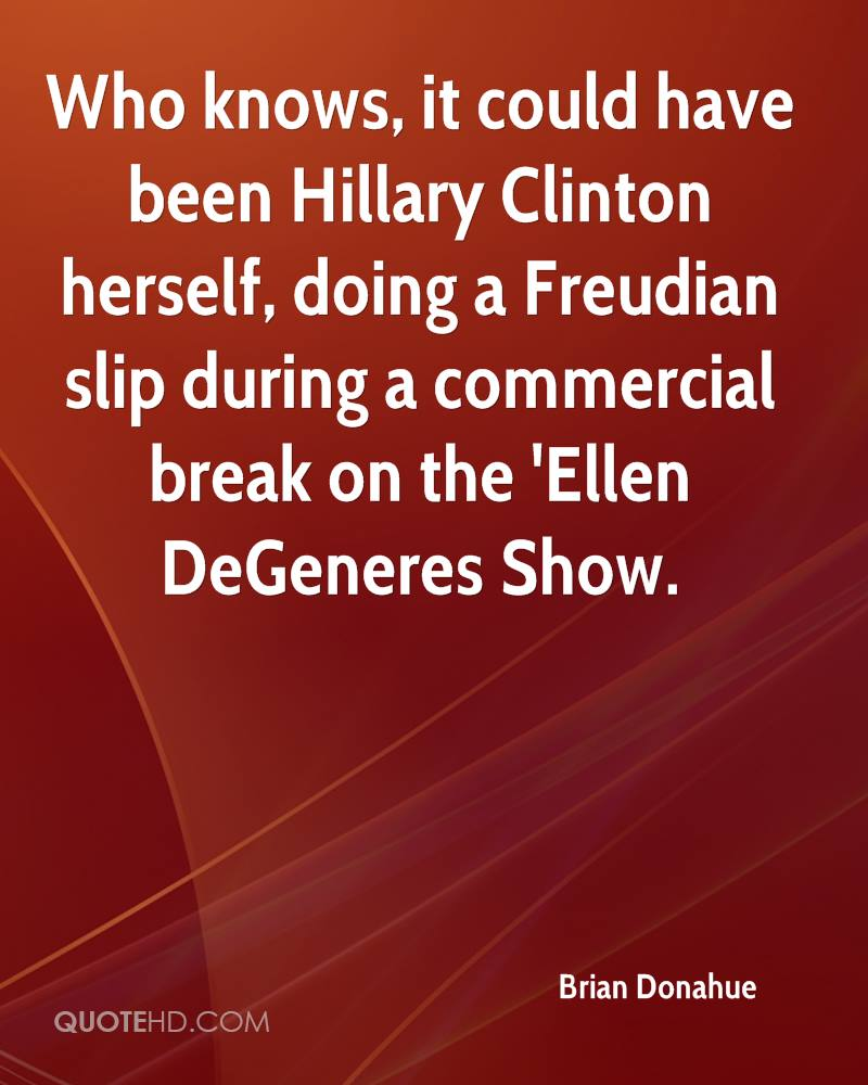 Who knows, it could have been Hillary Clinton herself, doing a Freudian slip during a commercial break on the 'Ellen DeGeneres Show.
