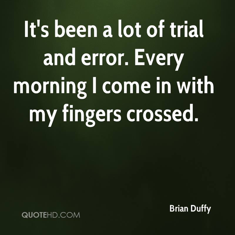 It's been a lot of trial and error. Every morning I come in with my fingers crossed.