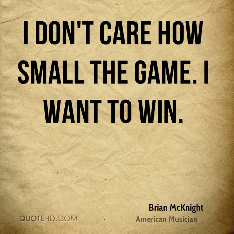 I don't care how small the game. I want to win.