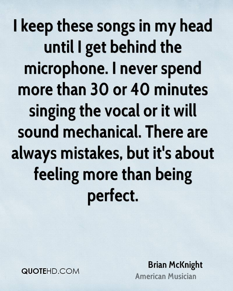 I keep these songs in my head until I get behind the microphone. I never spend more than 30 or 40 minutes singing the vocal or it will sound mechanical. There are always mistakes, but it's about feeling more than being perfect.