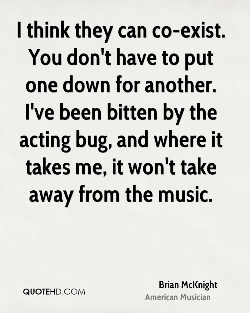 I think they can co-exist. You don't have to put one down for another. I've been bitten by the acting bug, and where it takes me, it won't take away from the music.