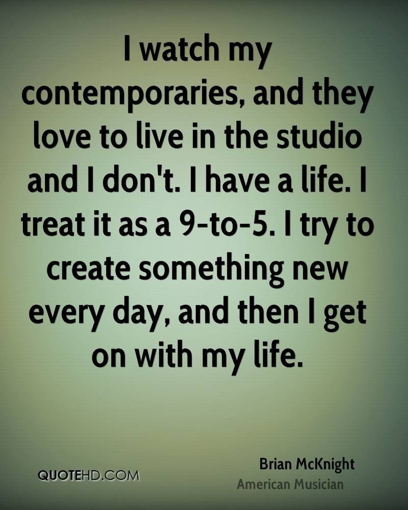 I watch my contemporaries, and they love to live in the studio and I don't. I have a life. I treat it as a 9-to-5. I try to create something new every day, and then I get on with my life.
