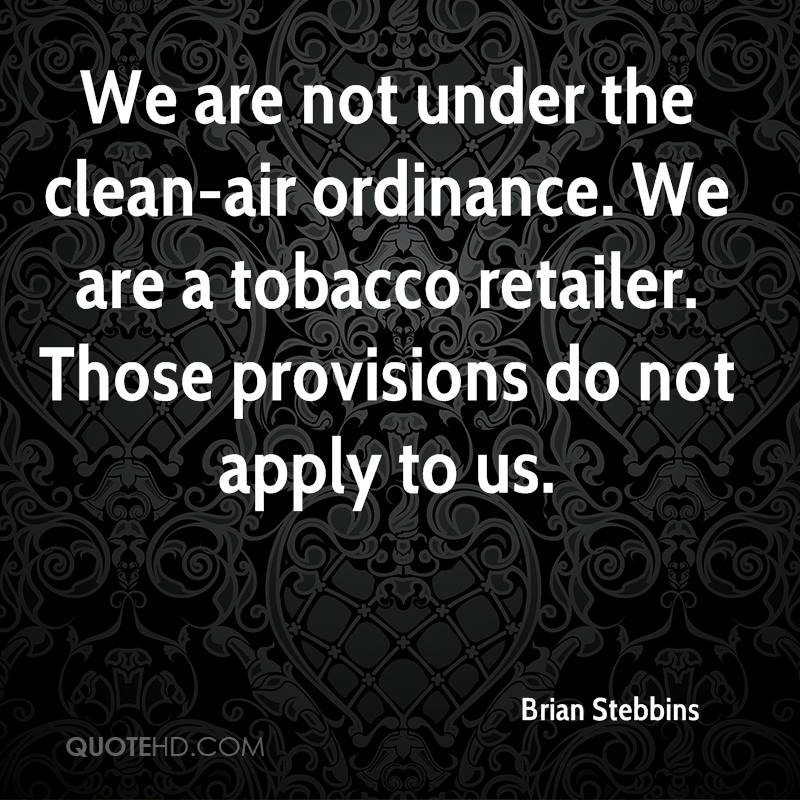 We are not under the clean-air ordinance. We are a tobacco retailer. Those provisions do not apply to us.