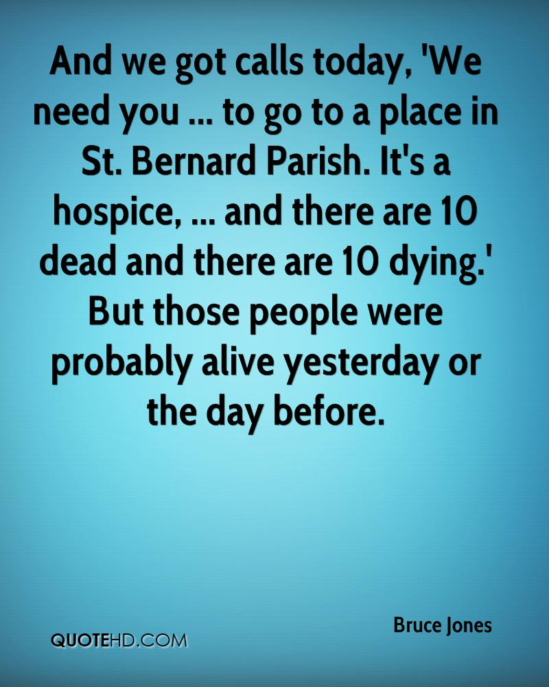 And we got calls today, 'We need you ... to go to a place in St. Bernard Parish. It's a hospice, ... and there are 10 dead and there are 10 dying.' But those people were probably alive yesterday or the day before.
