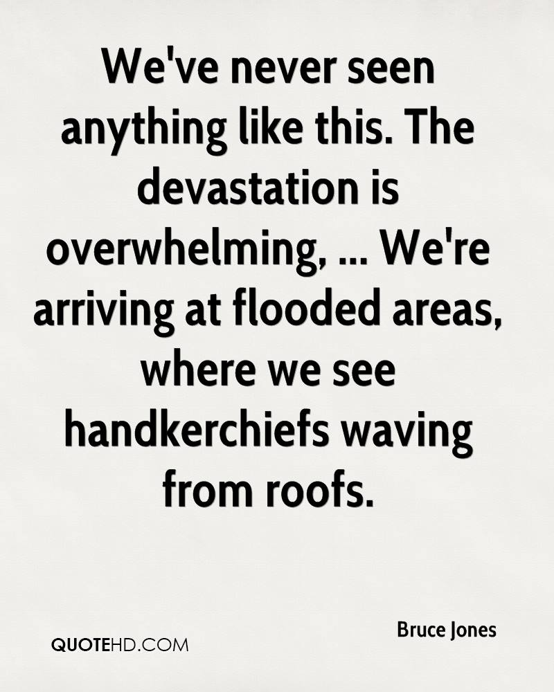 We've never seen anything like this. The devastation is overwhelming, ... We're arriving at flooded areas, where we see handkerchiefs waving from roofs.