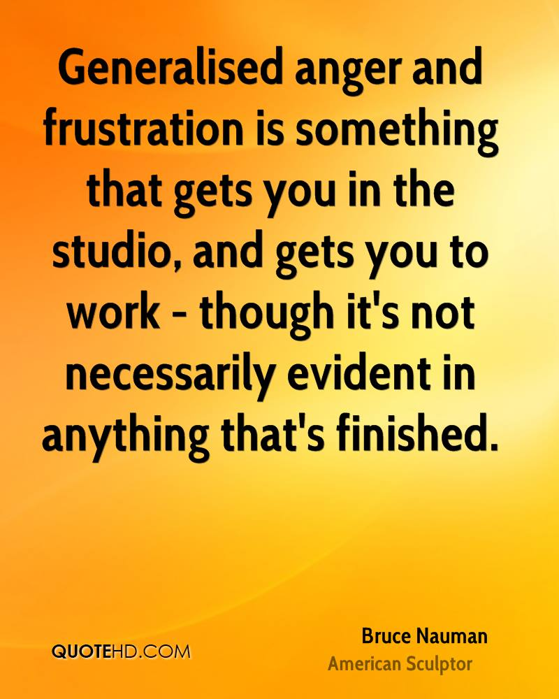 Generalised anger and frustration is something that gets you in the studio, and gets you to work - though it's not necessarily evident in anything that's finished.