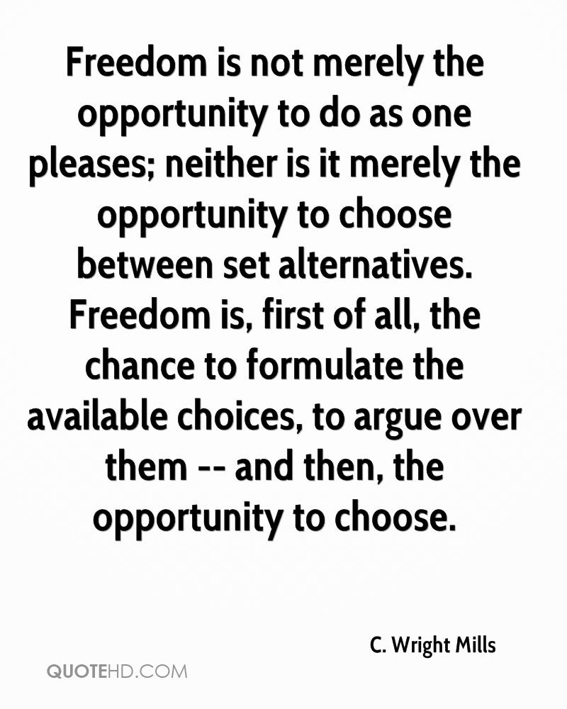 Freedom is not merely the opportunity to do as one pleases; neither is it merely the opportunity to choose between set alternatives. Freedom is, first of all, the chance to formulate the available choices, to argue over them -- and then, the opportunity to choose.