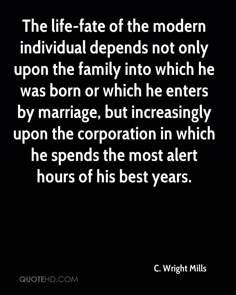 The life-fate of the modern individual depends not only upon the family into which he was born or which he enters by marriage, but increasingly upon the corporation in which he spends the most alert hours of his best years.