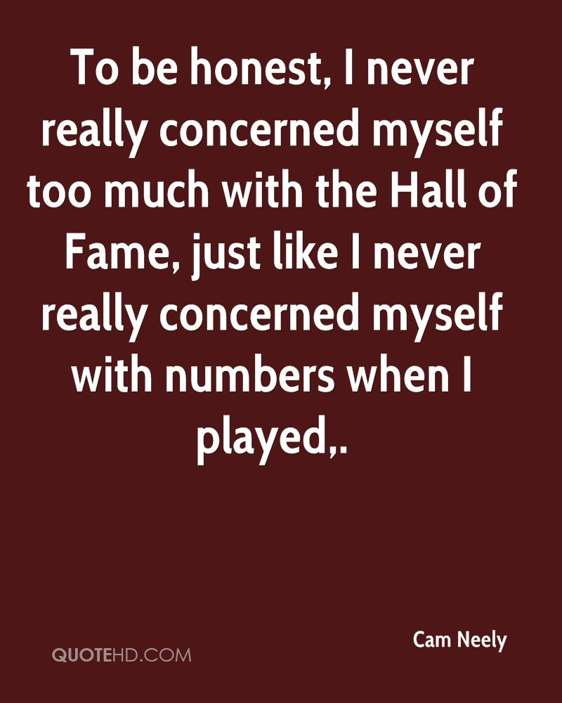 To be honest, I never really concerned myself too much with the Hall of Fame, just like I never really concerned myself with numbers when I played.