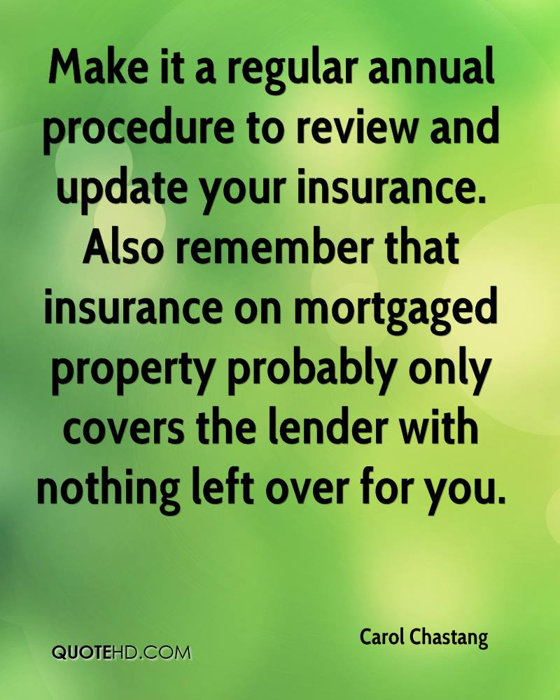 Make it a regular annual procedure to review and update your insurance. Also remember that insurance on mortgaged property probably only covers the lender with nothing left over for you.