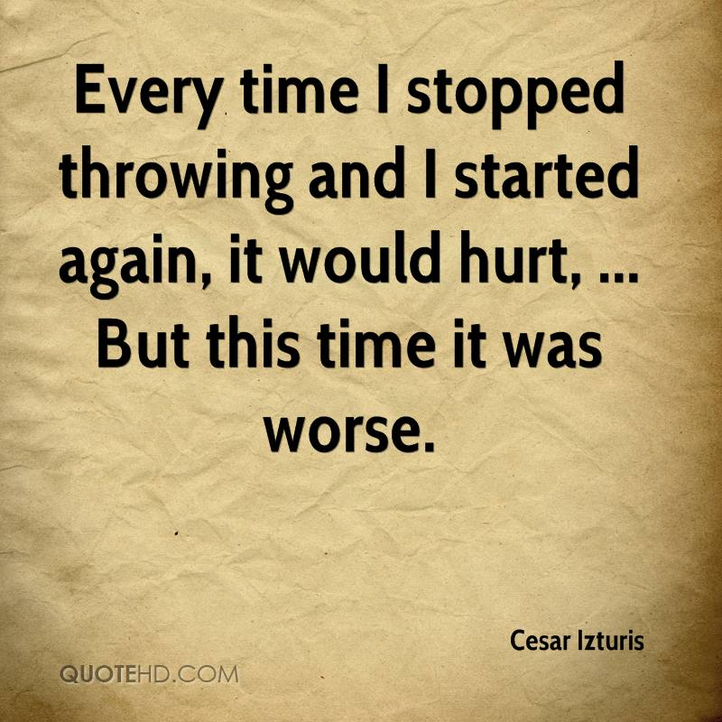 Every time I stopped throwing and I started again, it would hurt, ... But this time it was worse.
