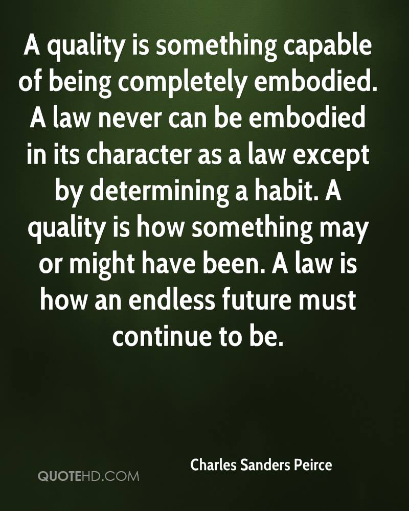A quality is something capable of being completely embodied. A law never can be embodied in its character as a law except by determining a habit. A quality is how something may or might have been. A law is how an endless future must continue to be.