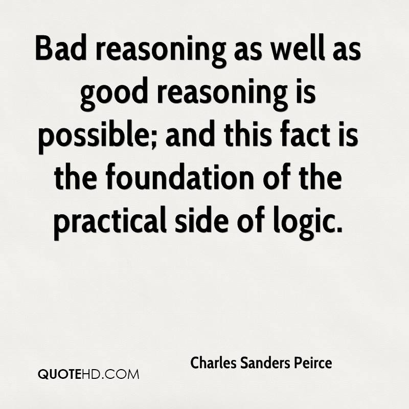 Bad reasoning as well as good reasoning is possible; and this fact is the foundation of the practical side of logic.